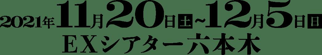 2021年11月20日(土)~12月5日(日)EX シアター六本木